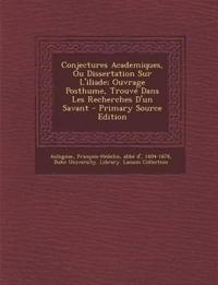 Conjectures Academiques, Ou Dissertation Sur L'iliade; Ouvrage Posthume, Trouvé Dans Les Recherches D'un Savant