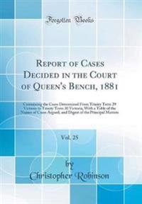 Report of Cases Decided in the Court of Queen's Bench, 1881, Vol. 25