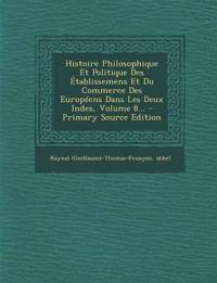 Histoire Philosophique Et Politique Des Établissemens Et Du Commerce Des Européens Dans Les Deux Indes, Volume 8... - Primary Source Edition