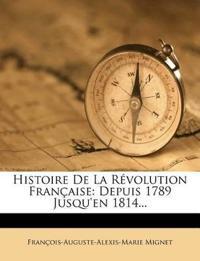 Histoire de La Revolution Francaise: Depuis 1789 Jusqu'en 1814...