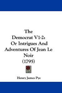 The Democrat V1-2: Or Intrigues And Adventures Of Jean Le Noir (1795)