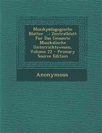 Musikpädagogische Blatter ...: Zentralblatt Fur Das Gesamte Musikalische Unterrichtswesen, Volume 22