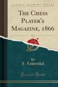 The Chess Player's Magazine, 1866, Vol. 2 (Classic Reprint)