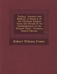 Turkey, Ancient and Modern: A History of the Ottoman Empire from the Period of Its Establishment to the Present Time