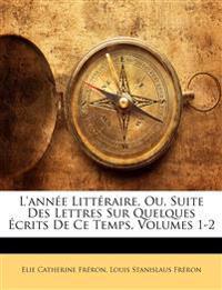 L'année Littéraire, Ou, Suite Des Lettres Sur Quelques Écrits De Ce Temps, Volumes 1-2