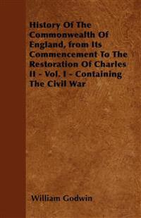 History Of The Commonwealth Of England, from Its Commencement To The Restoration Of Charles II - Vol. I - Containing The Civil War