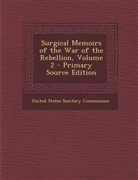 Surgical Memoirs of the War of the Rebellion, Volume 2 - Primary Source Edition