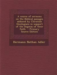 A Course of Sermons on the Biblical Passages Adduced by Christian Theologians in Support of the Dogmas of Their Faith - Primary Source Edition