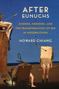 After Eunuchs: Science, Medicine, and the Transformation of Sex in Modern China