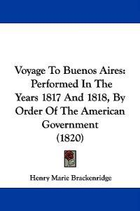 Voyage To Buenos Aires: Performed In The Years 1817 And 1818, By Order Of The American Government (1820)