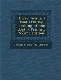 Three Men in a Boat: (To Say Nothing of the Dog) - Primary Source Edition