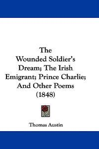 The Wounded Soldier's Dream; The Irish Emigrant; Prince Charlie; And Other Poems (1848)