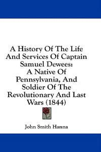 A History Of The Life And Services Of Captain Samuel Dewees: A Native Of Pennsylvania, And Soldier Of The Revolutionary And Last Wars (1844)