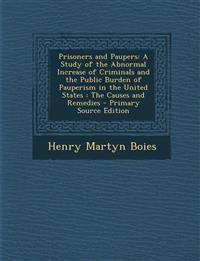 Prisoners and Paupers: A Study of the Abnormal Increase of Criminals and the Public Burden of Pauperism in the United States : The Causes and Remedies
