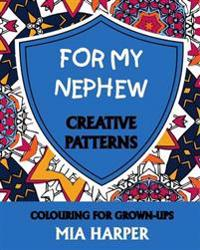 For My Nephew: Creative Patterns, Colouring for Grown-Ups