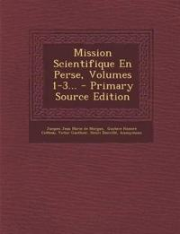 Mission Scientifique En Perse, Volumes 1-3... - Primary Source Edition