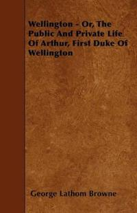 Wellington - Or, the Public and Private Life of Arthur, First Duke of Wellington