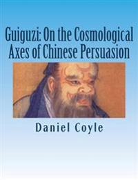 Guiguzi: On the Cosmological Axes of Chinese Persuasion: [Paperback Dissertation Reprint]