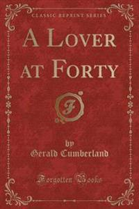 A Lover at Forty (Classic Reprint)