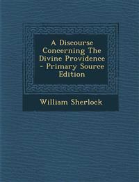 A Discourse Concerning the Divine Providence - Primary Source Edition