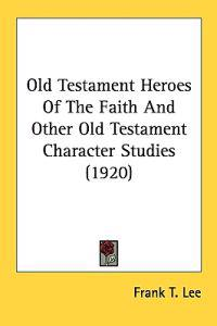 Old Testament Heroes of the Faith and Other Old Testament Character Studies