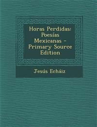 Horas Perdidas: Poesias Mexicanas - Primary Source Edition