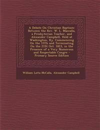 A Debate on Christian Baptism: Between the REV. W. L. Maccalla, a Presbyterian Teacher, and Alexander Campbell, Held at Washington, KY. Commencing on