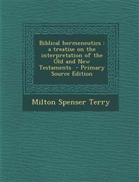 Biblical Hermeneutics: A Treatise on the Interpretation of the Old and New Testaments - Primary Source Edition