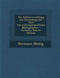 Die Selbstverwaltung ALS Rechtsbegriff: Eine Verwaltungsrechtliche Monographie - Primary Source Edition