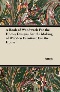 A Book of Woodwork For the Home; Designs For the Making of Wooden Furniture For the Home
