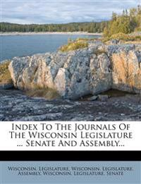 Index To The Journals Of The Wisconsin Legislature ... Senate And Assembly...