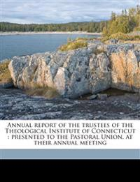 Annual report of the trustees of the Theological Institute of Connecticut : presented to the Pastoral Union, at their annual meeting