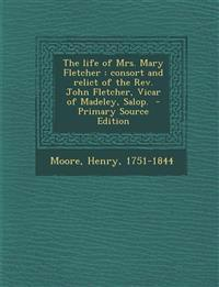 The Life of Mrs. Mary Fletcher: Consort and Relict of the REV. John Fletcher, Vicar of Madeley, Salop. - Primary Source Edition