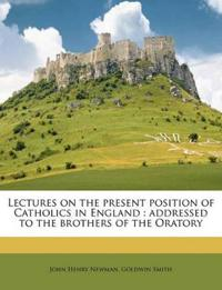 Lectures on the present position of Catholics in England : addressed to the brothers of the Oratory