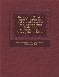 The Inspired Word: A Series of Papers and Addresses Delivered at the Bible-Inspiration Conference, Philadelphia, 1887 - Primary Source Ed