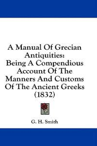 A Manual Of Grecian Antiquities: Being A Compendious Account Of The Manners And Customs Of The Ancient Greeks (1832)