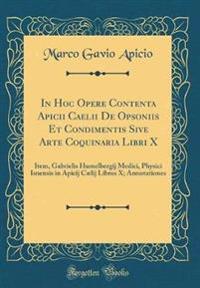 In Hoc Opere Contenta Apicii Caelii De Opsoniis Et Condimentis Sive Arte Coquinaria Libri X