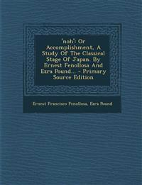 'noh': Or Accomplishment, A Study Of The Classical Stage Of Japan. By Ernest Fenollosa And Ezra Pound... - Primary Source Edition