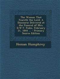 The Woman That Feareth the Lord: A Discourse Delivered at the Funeral of Mrs. D.W.V. Fiske, February 21, 1844 ...