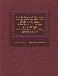 The bishops of Scotland: being notes on the lives of all the bishops, under each of the sees, prior to the reformation