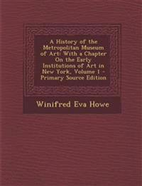 A History of the Metropolitan Museum of Art: With a Chapter On the Early Institutions of Art in New York, Volume 1 - Primary Source Edition