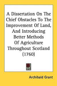 A Dissertation On The Chief Obstacles To The Improvement Of Land, And Introducing Better Methods Of Agriculture Throughout Scotland (1760)