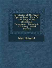 Mysteries of the Great Operas: Faust, Parsifal, the Ring of the Niebelung, Tannhauser, Lohengrin