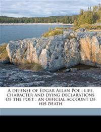 A defense of Edgar Allan Poe : life, character and dying declarations of the poet : an official account of his death