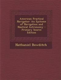 American Practical Navigator: An Epitome of Navigation and Nautical Astronomy - Primary Source Edition