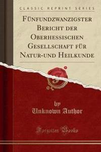 Fünfundzwanzigster Bericht der Oberhessischen Gesellschaft für Natur-und Heilkunde (Classic Reprint)