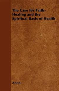 The Case for Faith-Healing and the Spiritual Basis of Health