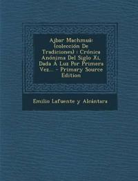 Ajbar Machmuâ: (colección De Tradiciones) : Crónica Anónima Del Siglo Xi, Dada Á Luz Por Primera Vez... - Primary Source Edition