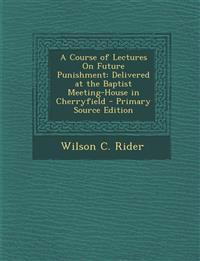 A Course of Lectures On Future Punishment: Delivered at the Baptist Meeting-House in Cherryfield