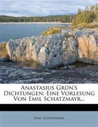 Anastasius Grün's Dichtungen: Eine Vorlesung Von Emil Schatzmayr...